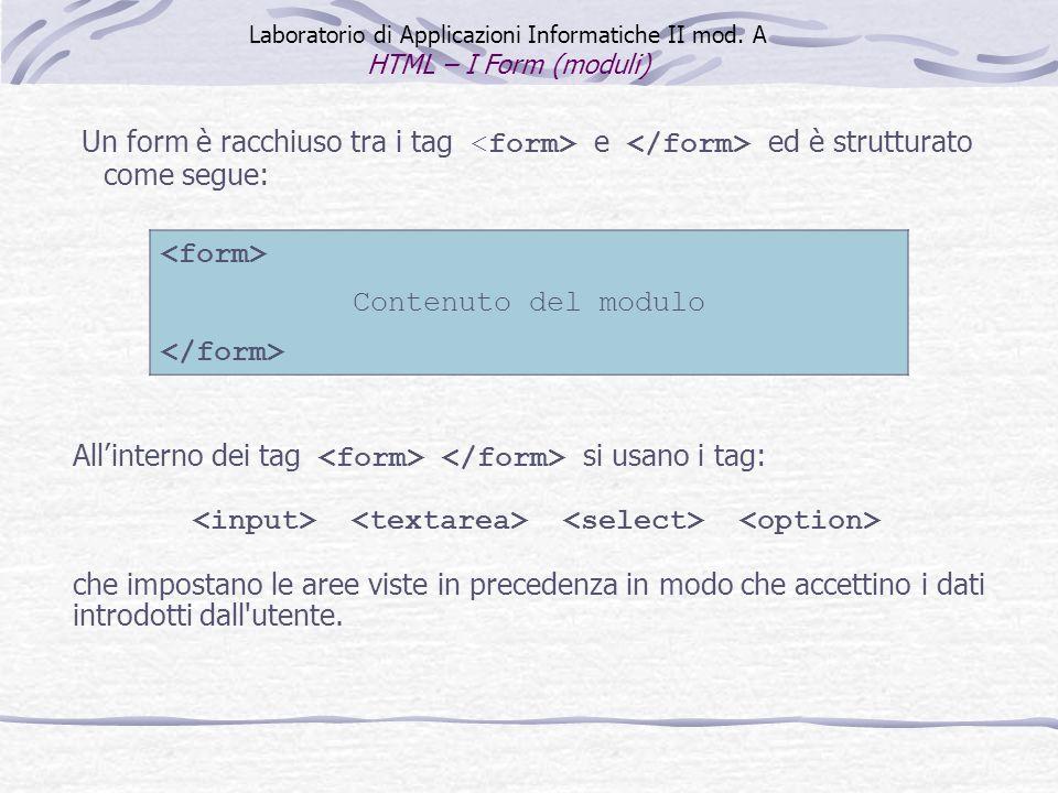 Contenuto del modulo Un form è racchiuso tra i tag e ed è strutturato come segue: Laboratorio di Applicazioni Informatiche II mod. A HTML – I Form (mo