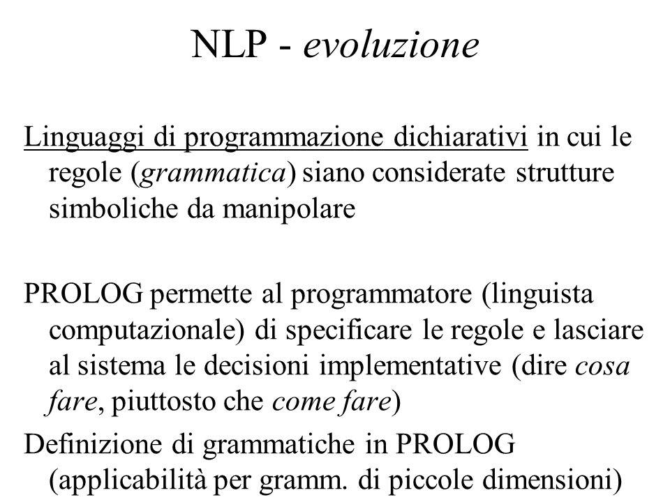 NLP - evoluzione Linguaggi di programmazione dichiarativi in cui le regole (grammatica) siano considerate strutture simboliche da manipolare PROLOG pe