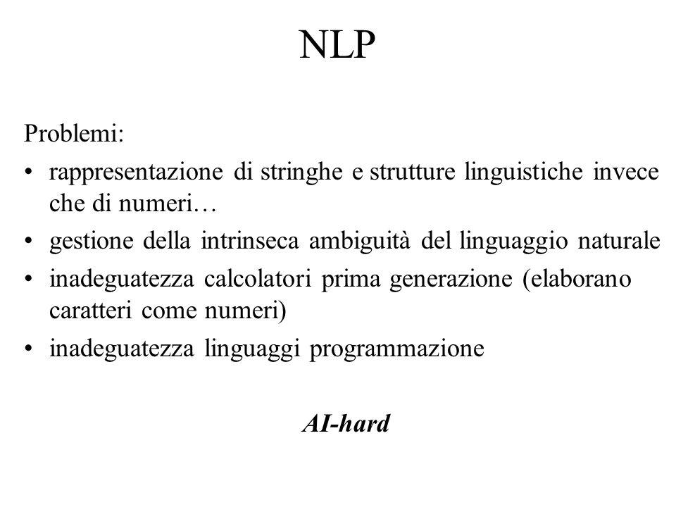NLP Problemi: rappresentazione di stringhe e strutture linguistiche invece che di numeri… gestione della intrinseca ambiguità del linguaggio naturale