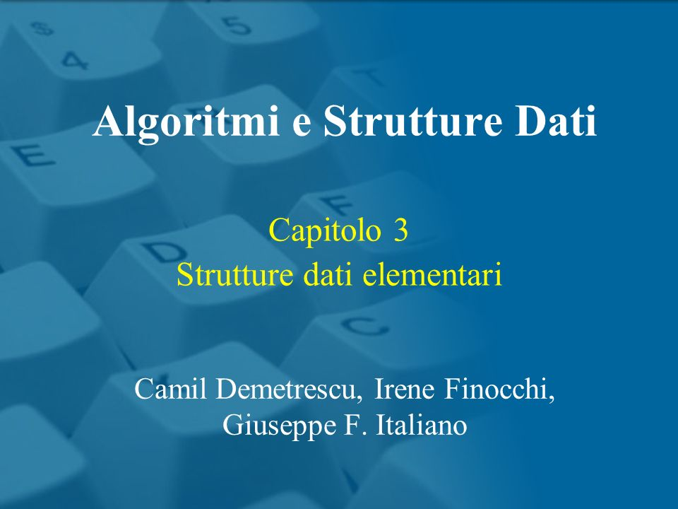 Capitolo 3 Strutture dati elementari Algoritmi e Strutture Dati Camil Demetrescu, Irene Finocchi, Giuseppe F.