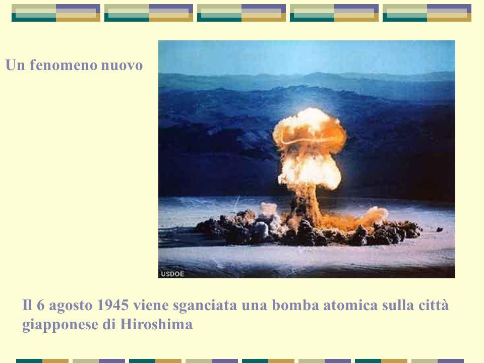 Il 6 agosto 1945 viene sganciata una bomba atomica sulla città giapponese di Hiroshima Un fenomeno nuovo
