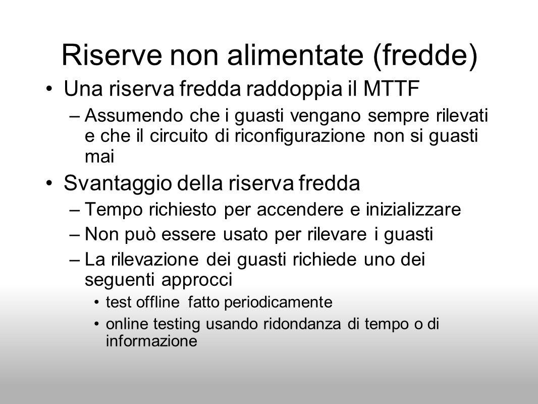 Riserve non alimentate (fredde) Una riserva fredda raddoppia il MTTF –Assumendo che i guasti vengano sempre rilevati e che il circuito di riconfiguraz
