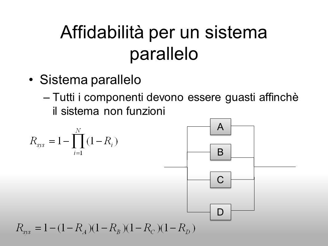 Affidabilità per un sistema parallelo Sistema parallelo –Tutti i componenti devono essere guasti affinchè il sistema non funzioni B B C C A A D D