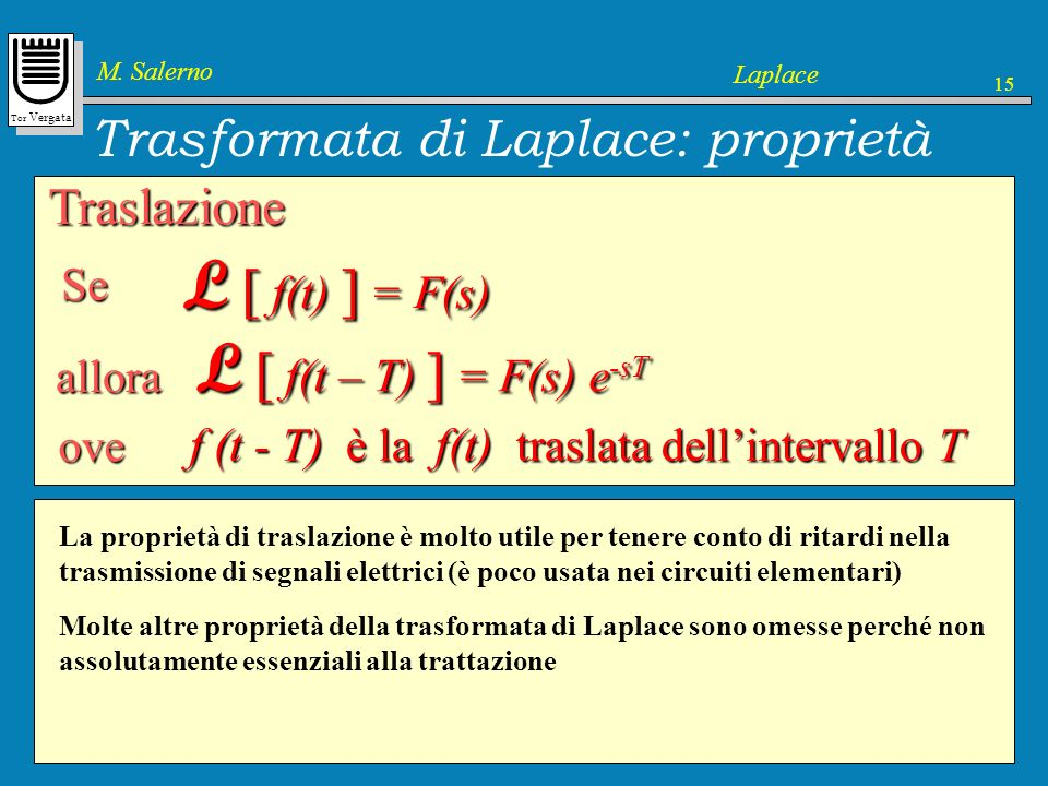 Tor Vergata M. Salerno Laplace 15 Trasformata di Laplace: proprietà 1. Definizione 2. Trasformate elementari 3. Proprietà 4. Applicazione ai component