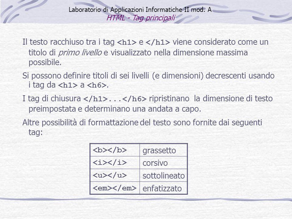 Laboratorio di Applicazioni Informatiche II mod. A HTML - Tag principali Il testo racchiuso tra i tag e viene considerato come un titolo di primo live