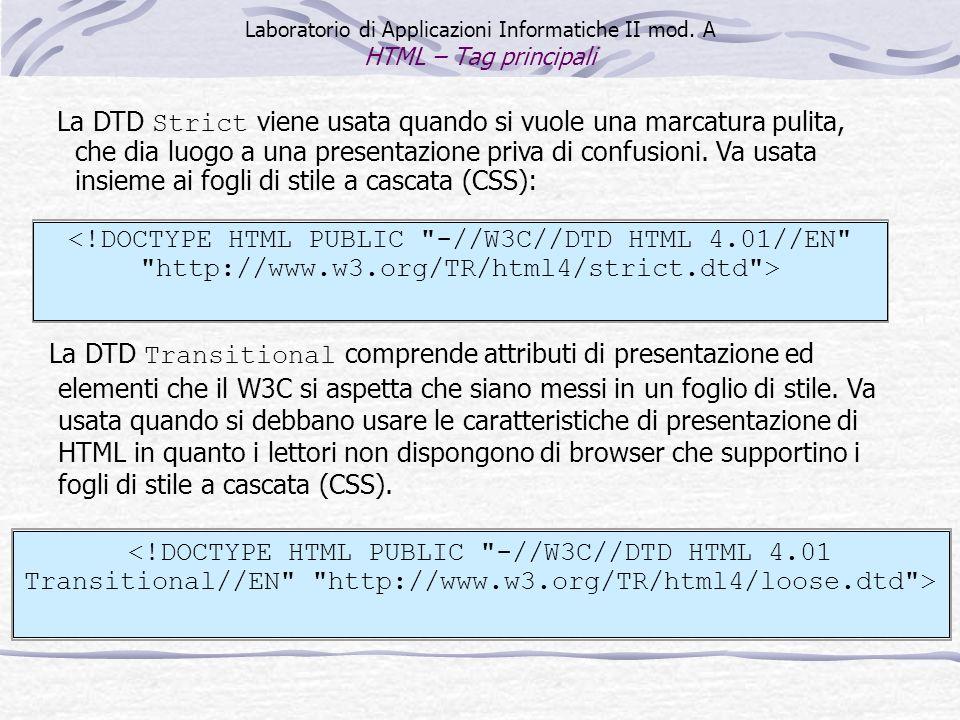Laboratorio di Applicazioni Informatiche II mod. A HTML – Tag principali La DTD Strict viene usata quando si vuole una marcatura pulita, che dia luogo