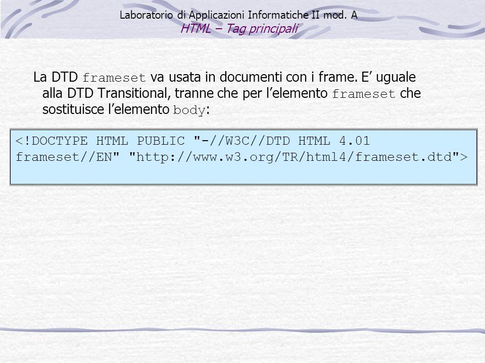 Laboratorio di Applicazioni Informatiche II mod. A HTML – Tag principali La DTD frameset va usata in documenti con i frame. E uguale alla DTD Transiti