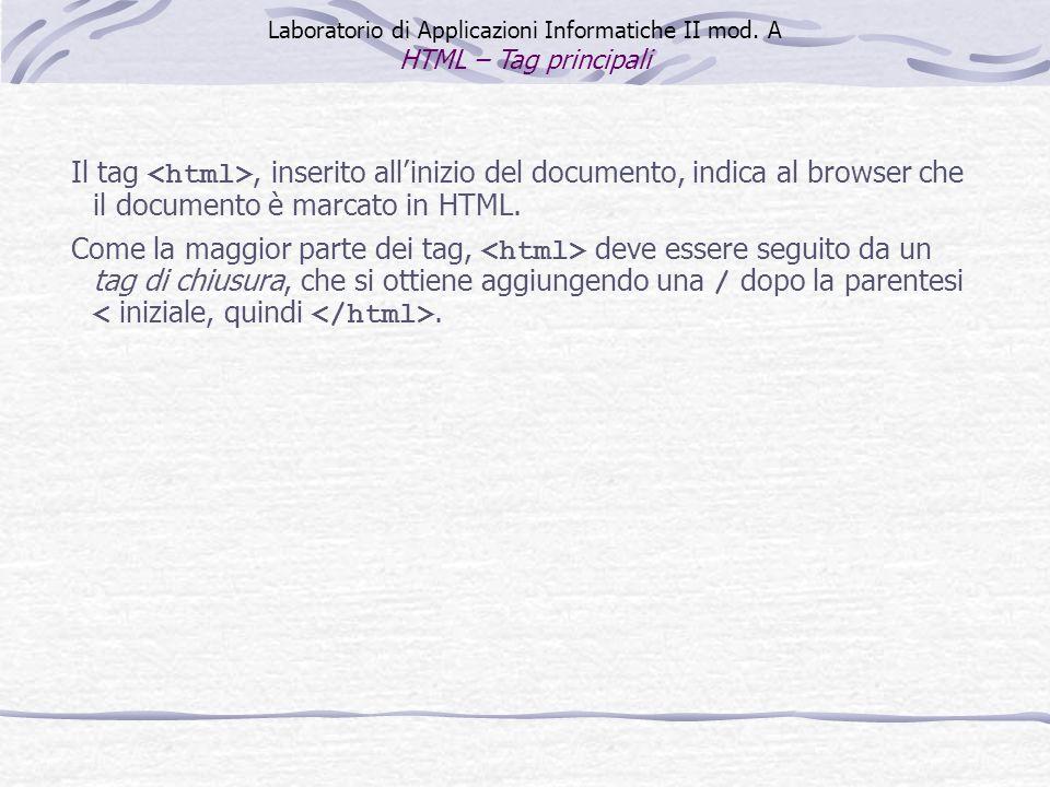 Il tag, inserito allinizio del documento, indica al browser che il documento è marcato in HTML. Come la maggior parte dei tag, deve essere seguito da