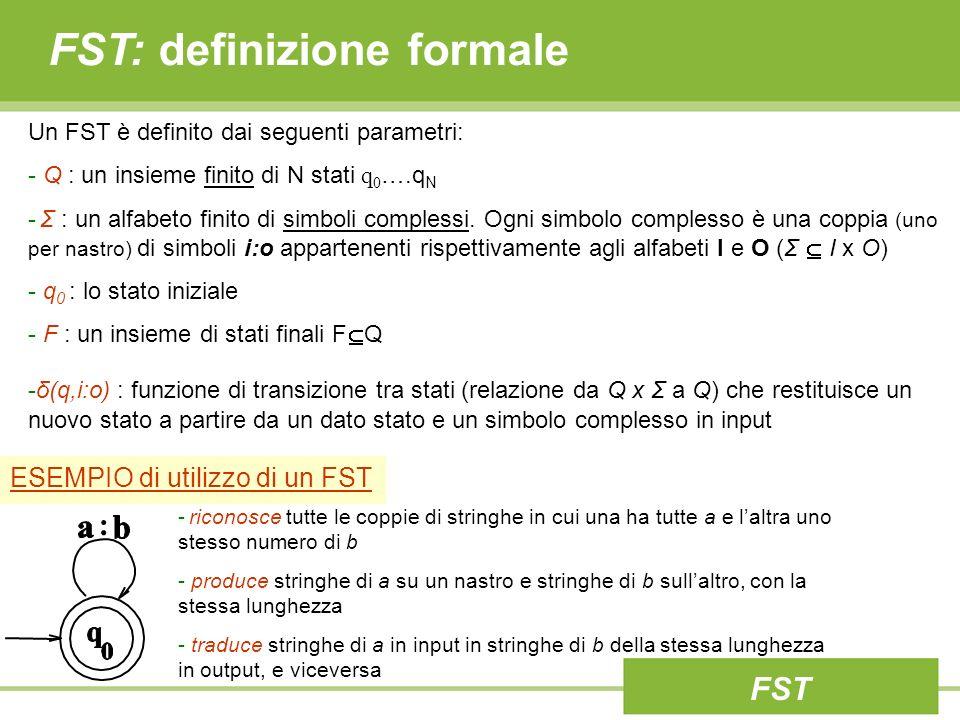 Trasduttori a Stati Finiti (FST) Un FSA definisce un linguaggio formale attraverso la definizione di un insieme di stringhe – un FSA è isomorfo ai linguaggi regolari Un FST definisce una relazione tra insiemi di stringhe – un FST è isomorfo alle relazioni regolari Ovvero lFST esprime il concetto della relazione tra due entità formalmente definite