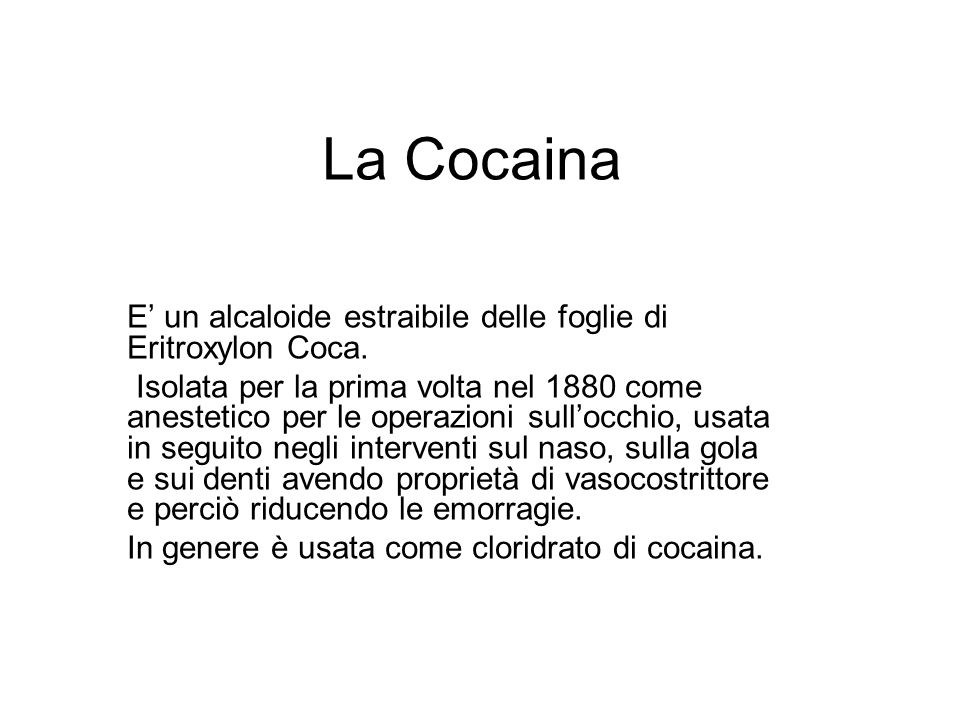 La Cocaina E un alcaloide estraibile delle foglie di Eritroxylon Coca. Isolata per la prima volta nel 1880 come anestetico per le operazioni sullocchi