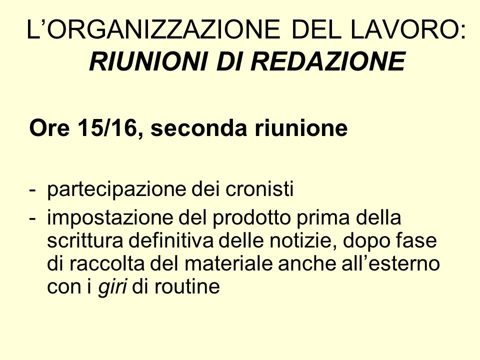 LORGANIZZAZIONE DEL LAVORO: RIUNIONI DI REDAZIONE Ore 15/16, seconda riunione -partecipazione dei cronisti -impostazione del prodotto prima della scri