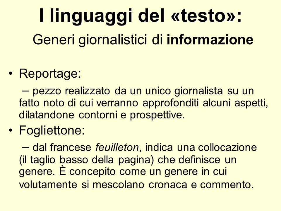 I linguaggi del «testo»: I linguaggi del «testo»: Generi giornalistici di informazione Reportage: – pezzo realizzato da un unico giornalista su un fat