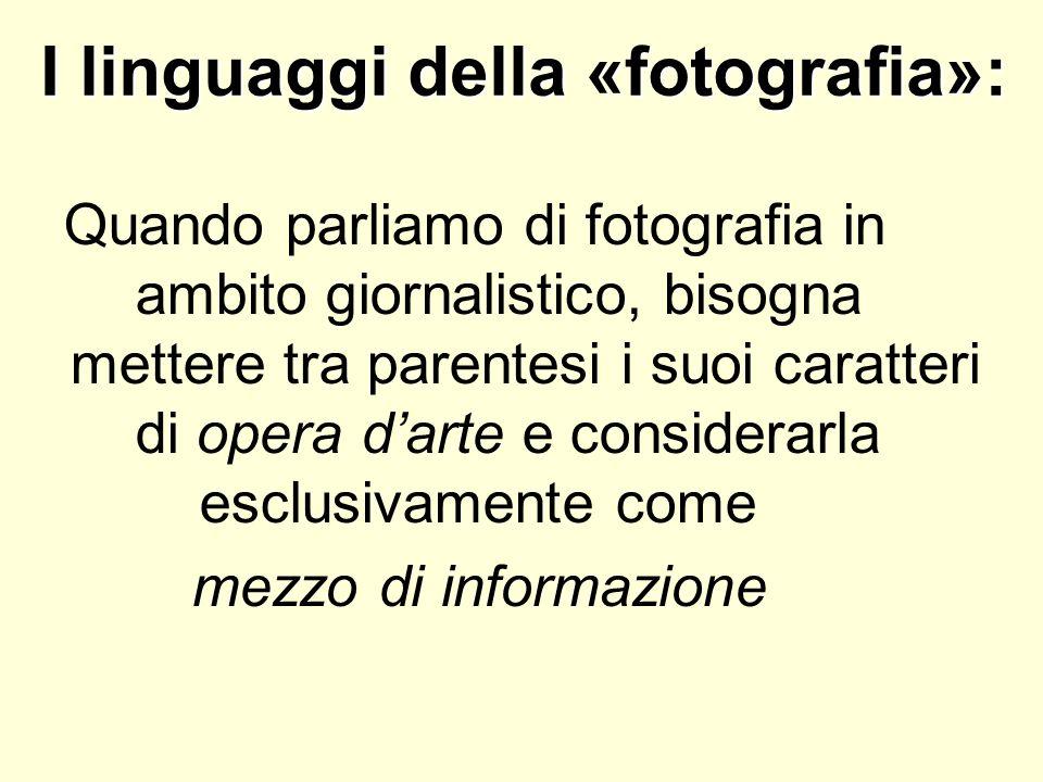 I linguaggi della «fotografia»: Quando parliamo di fotografia in ambito giornalistico, bisogna mettere tra parentesi i suoi caratteri di opera darte e