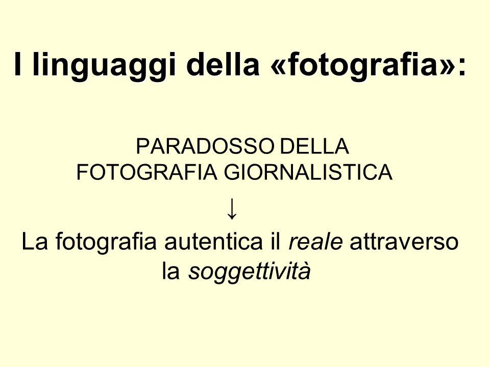 I linguaggi della «fotografia»: PARADOSSO DELLA FOTOGRAFIA GIORNALISTICA La fotografia autentica il reale attraverso la soggettività