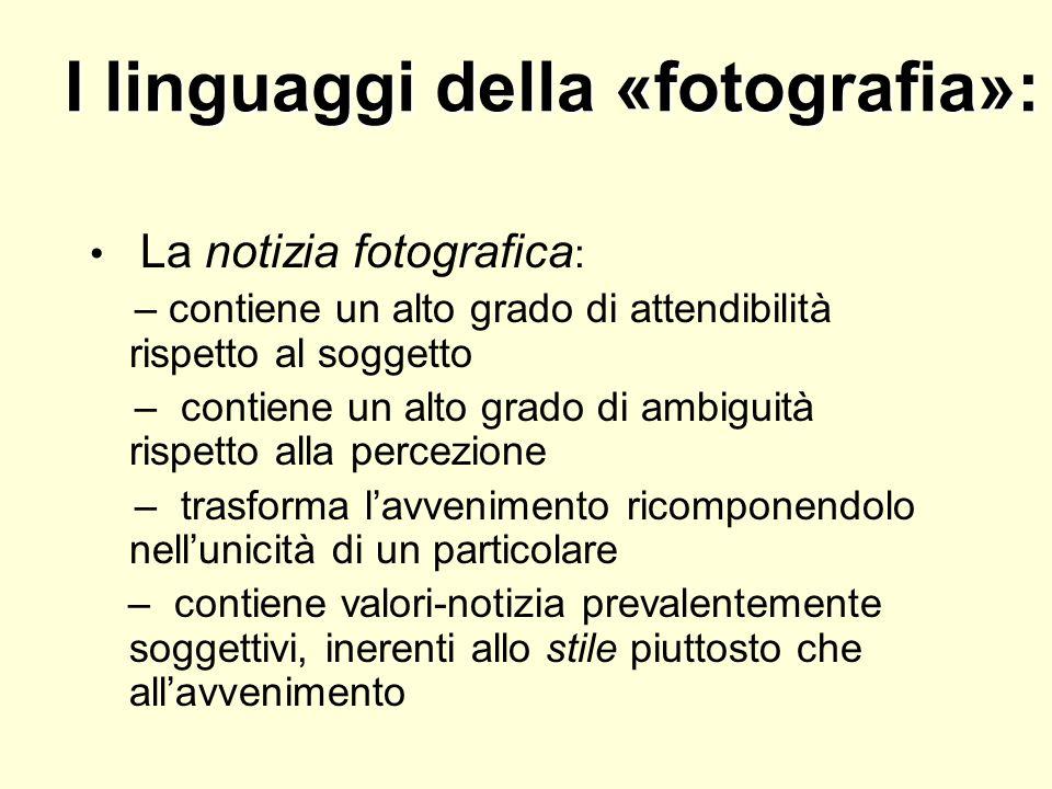 I linguaggi della «fotografia»: La notizia fotografica : – contiene un alto grado di attendibilità rispetto al soggetto – contiene un alto grado di am