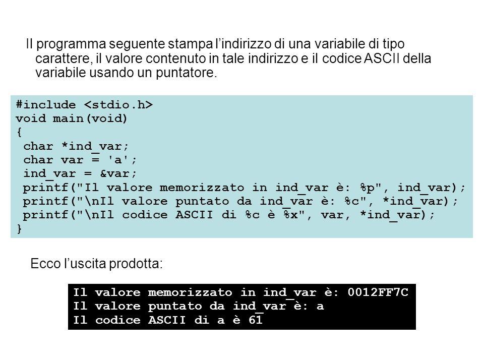 Ecco luscita prodotta: Il valore memorizzato in ind_var è: 0012FF7C Il valore puntato da ind_var è: a Il codice ASCII di a è 61 #include void main(void) { char *ind_var; char var = a ; ind_var = &var; printf( Il valore memorizzato in ind_var è: %p , ind_var); printf( \nIl valore puntato da ind_var è: %c , *ind_var); printf( \nIl codice ASCII di %c è %x , var, *ind_var); } Il programma seguente stampa lindirizzo di una variabile di tipo carattere, il valore contenuto in tale indirizzo e il codice ASCII della variabile usando un puntatore.