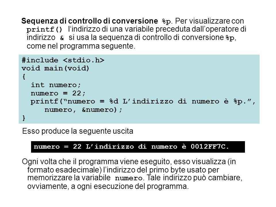 &a = 0012FF7C Prova che * e & sono complementari: &*ind_a = 0012FF7C *&ind_a = 0012FF7C I due operatori & e * sono luno il complemento dellaltro; qualora fossero applicati consecutivamente a ind_a, in qualsiasi ordine, il loro effetto si annullerebbe, come mostra il seguente programma: #include void main(void) { int a, *ind_a; a = 7; ind_a = &a; printf( \n &a = %p\n , &a); printf( Prova che * e & sono complementari:\n &*ind_a = %p\n *&ind_a = %p\n , &*ind_a, *&ind_a); } Esso produce la seguente uscita: