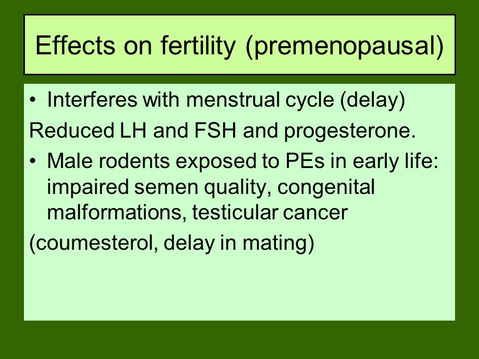 Effects on fertility (premenopausal) Interferes with menstrual cycle (delay) Reduced LH and FSH and progesterone. Male rodents exposed to PEs in early