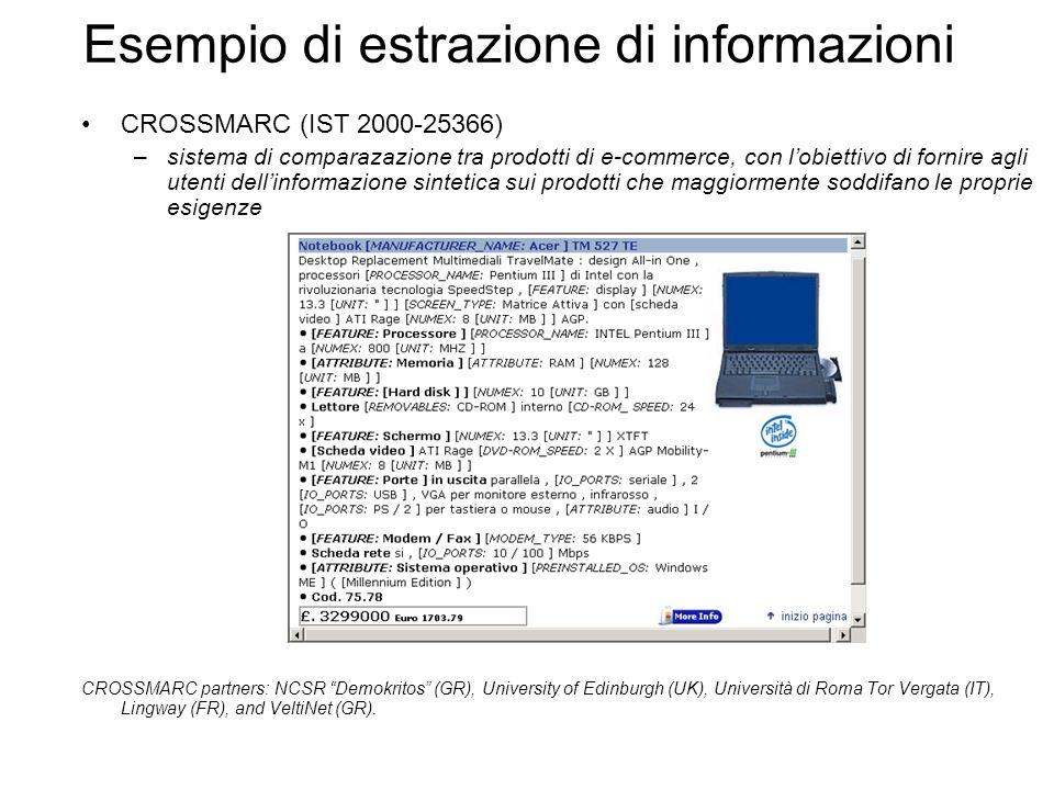 CROSSMARC (IST 2000-25366) –sistema di comparazazione tra prodotti di e-commerce, con lobiettivo di fornire agli utenti dellinformazione sintetica sui prodotti che maggiormente soddifano le proprie esigenze CROSSMARC partners: NCSR Demokritos (GR), University of Edinburgh (UK), Università di Roma Tor Vergata (IT), Lingway (FR), and VeltiNet (GR).
