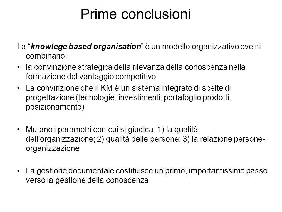 Prime conclusioni La knowlege based organisation è un modello organizzativo ove si combinano: la convinzione strategica della rilevanza della conoscenza nella formazione del vantaggio competitivo La convinzione che il KM è un sistema integrato di scelte di progettazione (tecnologie, investimenti, portafoglio prodotti, posizionamento) Mutano i parametri con cui si giudica: 1) la qualità dellorganizzazione; 2) qualità delle persone; 3) la relazione persone- organizzazione La gestione documentale costituisce un primo, importantissimo passo verso la gestione della conoscenza