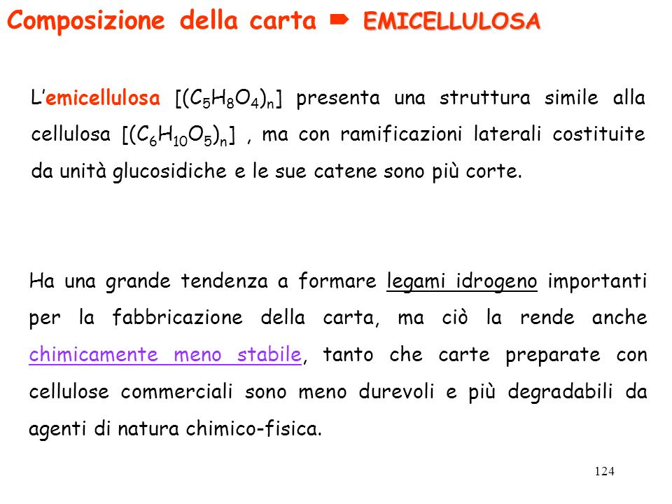124 EMICELLULOSA Composizione della carta EMICELLULOSA Lemicellulosa [(C 5 H 8 O 4 ) n ] presenta una struttura simile alla cellulosa [(C 6 H 10 O 5 )