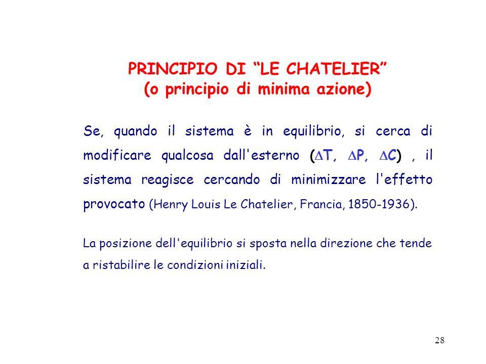 28 PRINCIPIO DI LE CHATELIER (o principio di minima azione) Se, quando il sistema è in equilibrio, si cerca di modificare qualcosa dall'esterno ( T, P