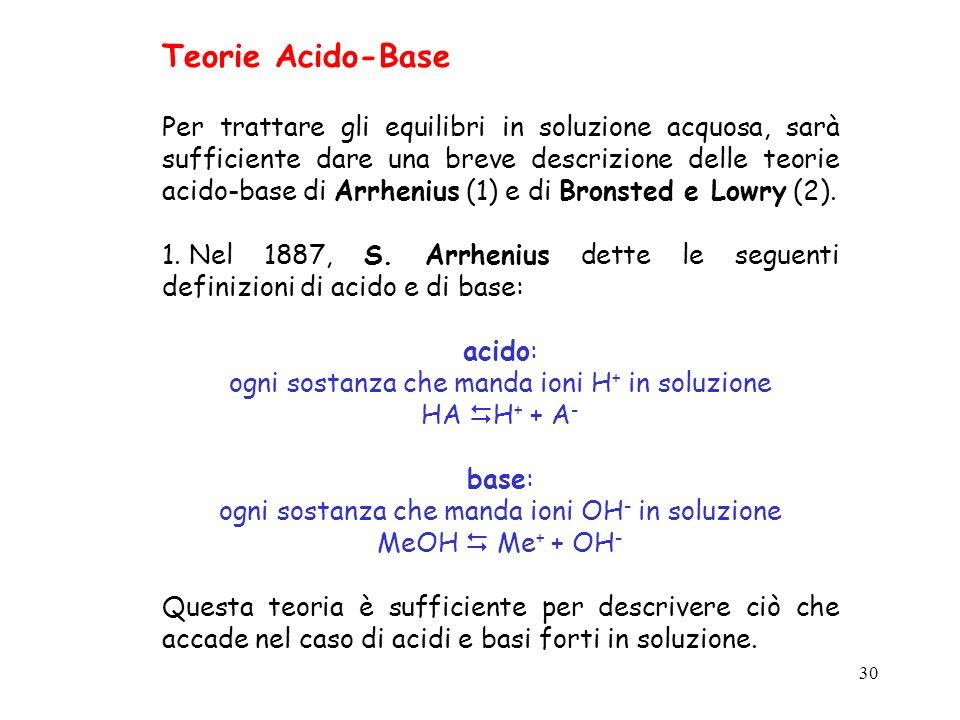 30 Teorie Acido-Base Per trattare gli equilibri in soluzione acquosa, sarà sufficiente dare una breve descrizione delle teorie acido-base di Arrhenius