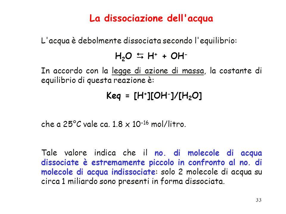 33 La dissociazione dell'acqua L'acqua è debolmente dissociata secondo l'equilibrio: H 2 O H + + OH - In accordo con la legge di azione di massa, la c