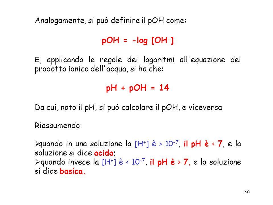 36 Analogamente, si può definire il pOH come : pOH = -log [OH - ] E, applicando le regole dei logaritmi all'equazione del prodotto ionico dell'acqua,