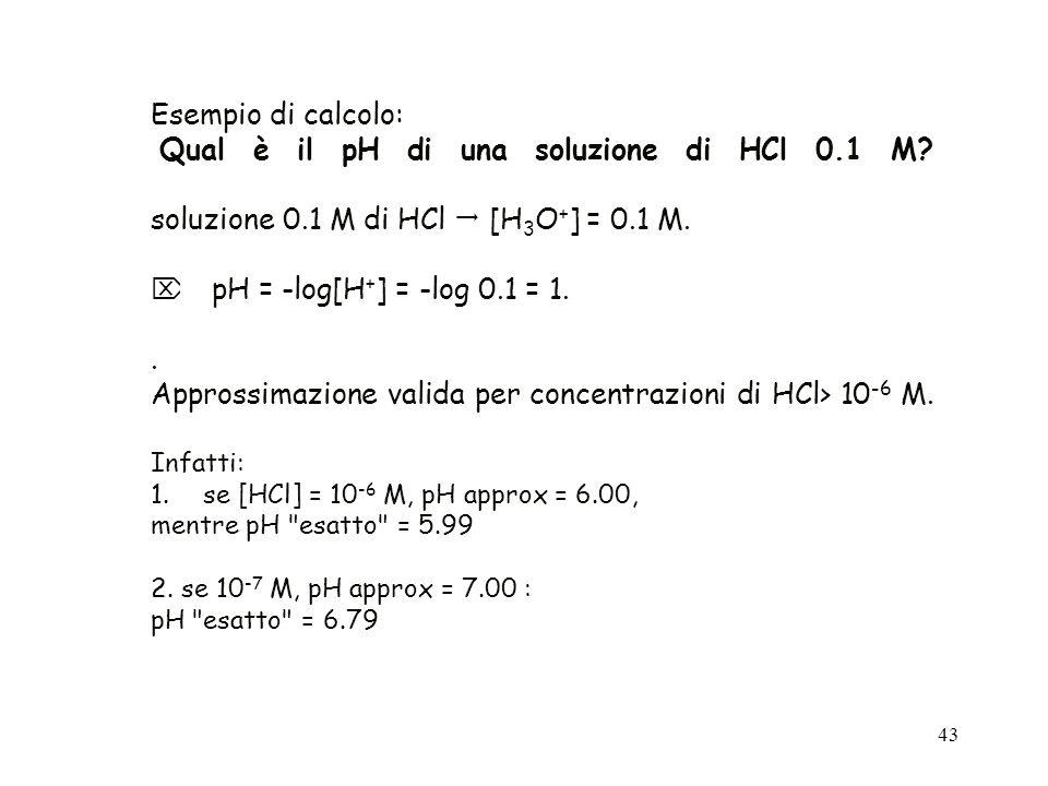 43 Esempio di calcolo: Qual è il pH di una soluzione di HCl 0.1 M? soluzione 0.1 M di HCl [H 3 O + ] = 0.1 M. pH = -log[H + ] = -log 0.1 = 1.. Appross