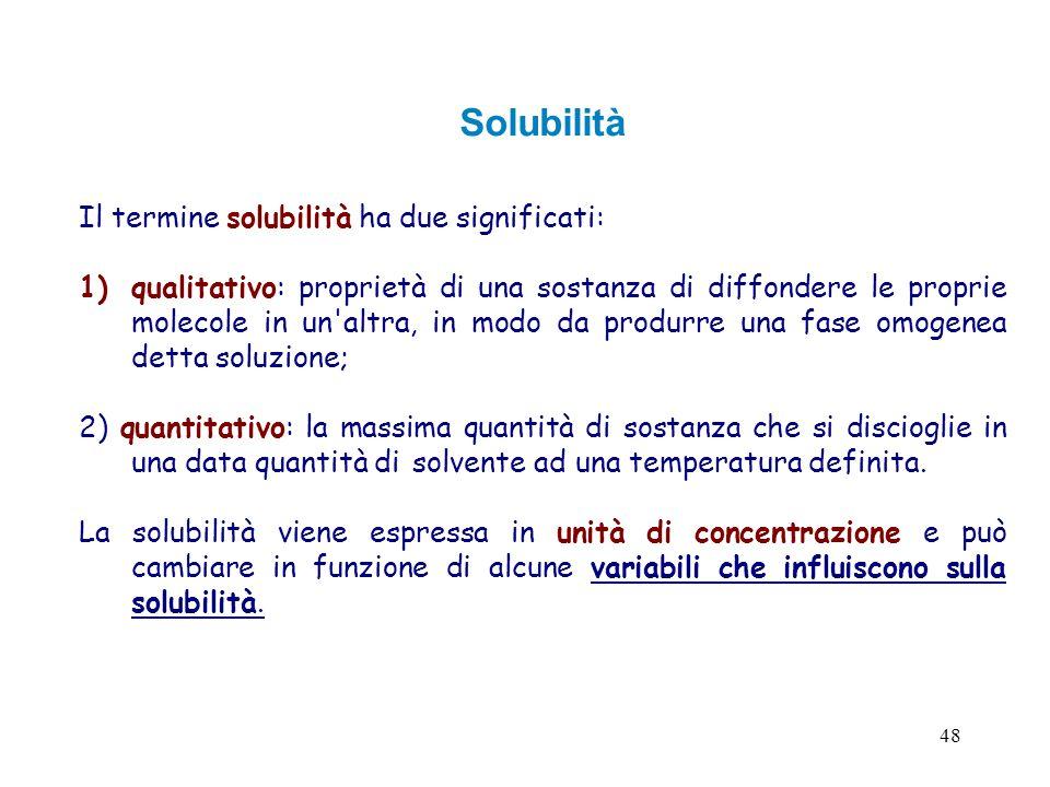 48 Solubilità Il termine solubilità ha due significati: 1)qualitativo: proprietà di una sostanza di diffondere le proprie molecole in un'altra, in mod