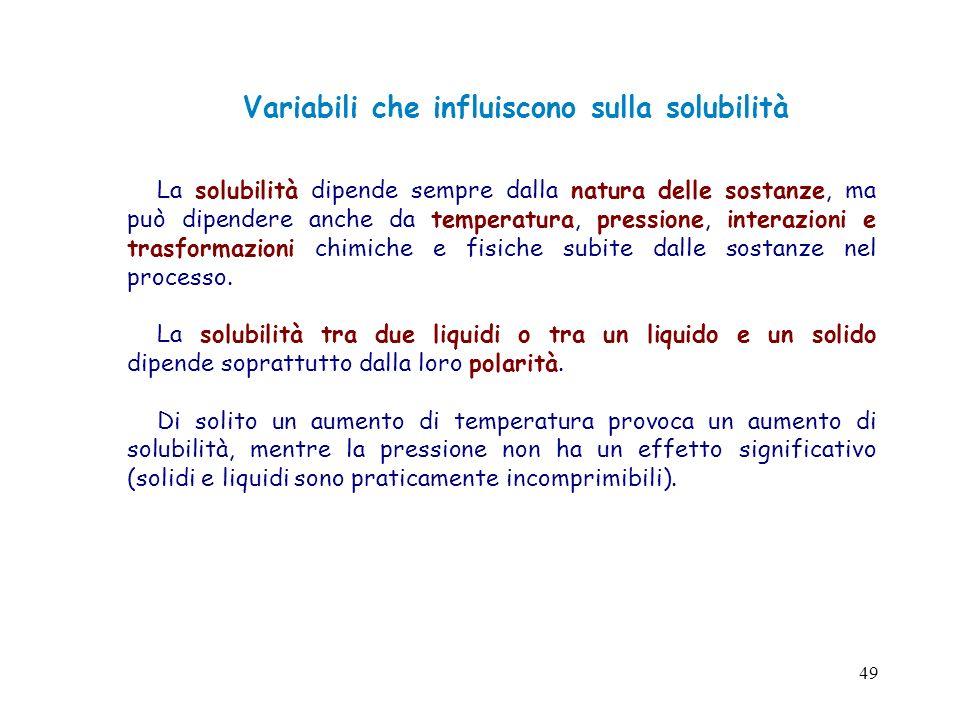 49 Variabili che influiscono sulla solubilità La solubilità dipende sempre dalla natura delle sostanze, ma può dipendere anche da temperatura, pressio