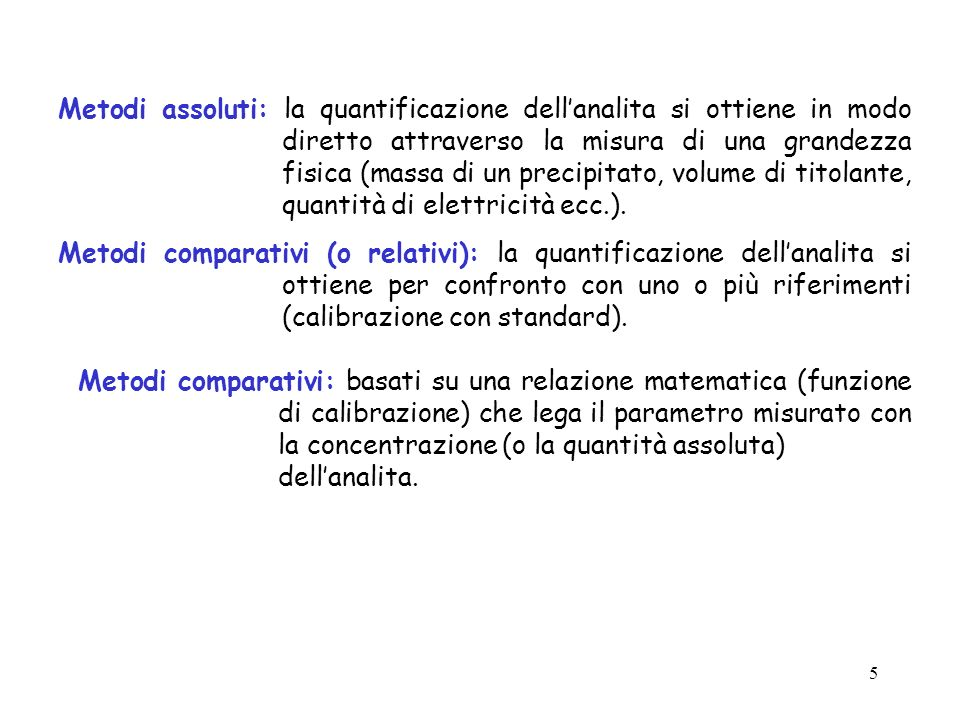 5 Metodi assoluti: la quantificazione dellanalita si ottiene in modo diretto attraverso la misura di una grandezza fisica (massa di un precipitato, vo