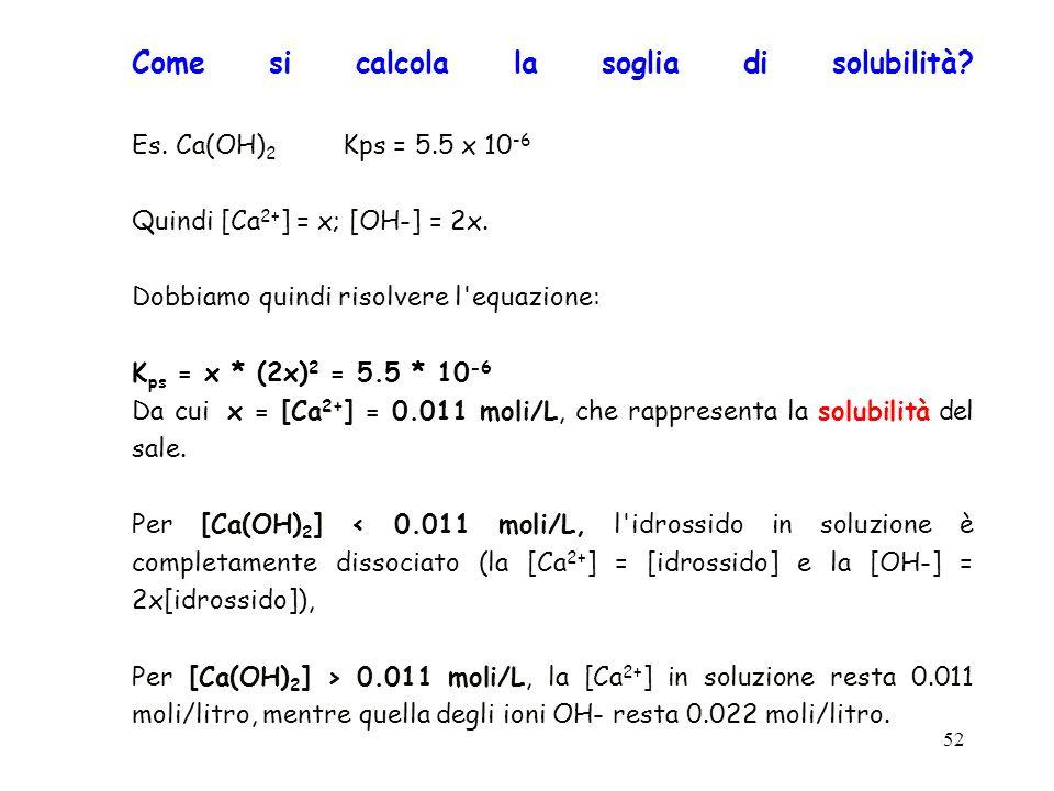 52 Come si calcola la soglia di solubilità? Es. Ca(OH) 2 Kps = 5.5 x 10 -6 Quindi [Ca 2+ ] = x; [OH-] = 2x. Dobbiamo quindi risolvere l'equazione: K p