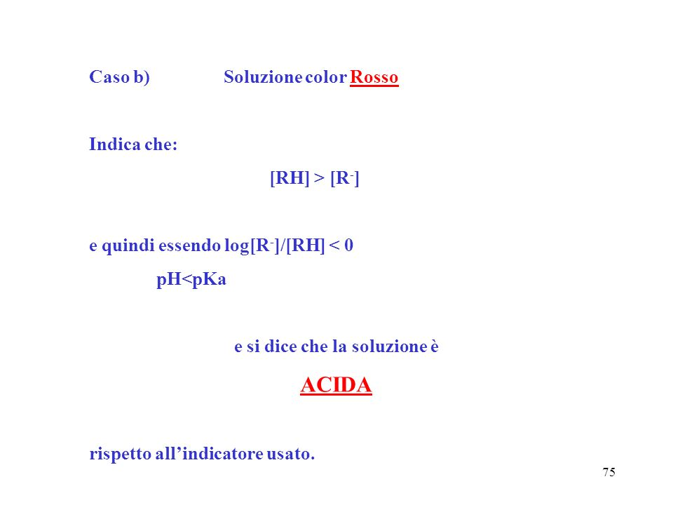 75 Caso b)Soluzione color Rosso Indica che: [RH] > [R - ] e quindi essendo log[R - ]/[RH] < 0 pH<pKa e si dice che la soluzione è ACIDA rispetto allin