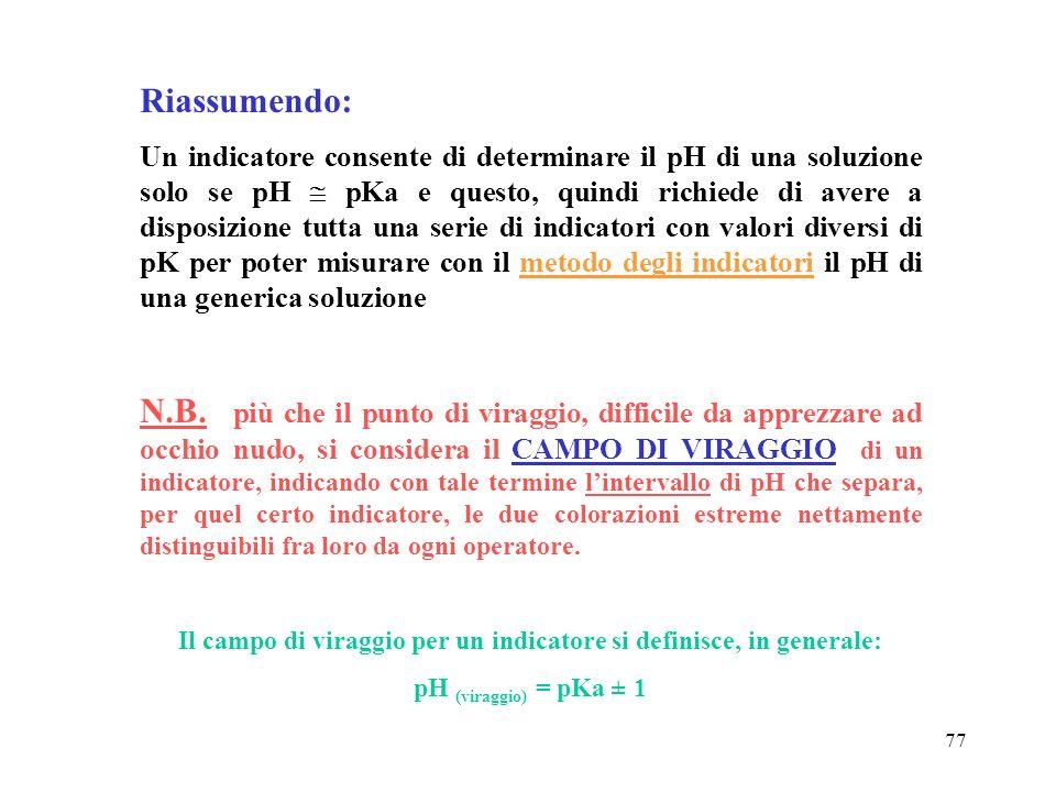 77 Riassumendo: Un indicatore consente di determinare il pH di una soluzione solo se pH pKa e questo, quindi richiede di avere a disposizione tutta un