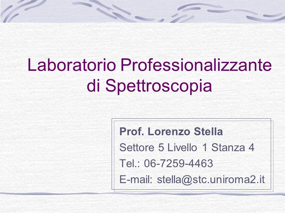 Laboratorio Professionalizzante di Spettroscopia Prof. Lorenzo Stella Settore 5 Livello 1 Stanza 4 Tel.: 06-7259-4463 E-mail: stella@stc.uniroma2.it