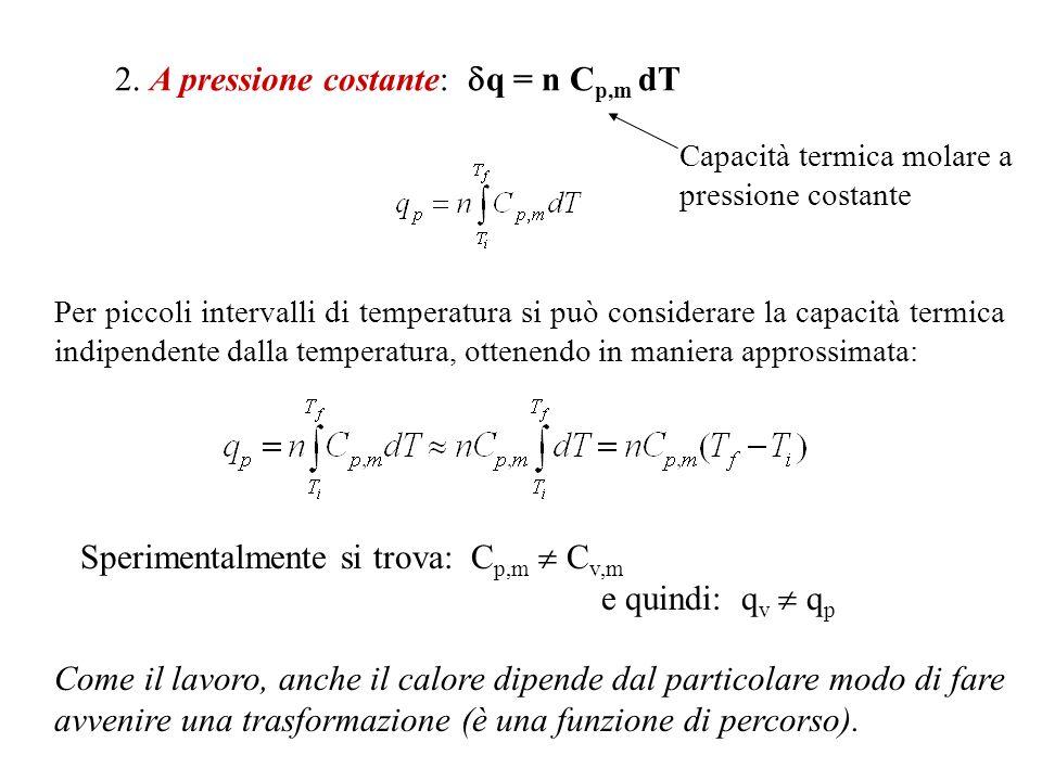Capacità termica molare a pressione costante 2. A pressione costante: q = n C p,m dT Per piccoli intervalli di temperatura si può considerare la capac
