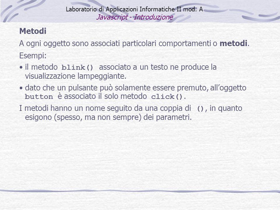 Metodi A ogni oggetto sono associati particolari comportamenti o metodi. Esempi: il metodo blink() associato a un testo ne produce la visualizzazione
