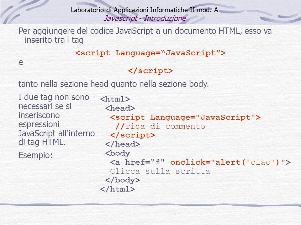 Per aggiungere del codice JavaScript a un documento HTML, esso va inserito tra i tag e tanto nella sezione head quanto nella sezione body.
