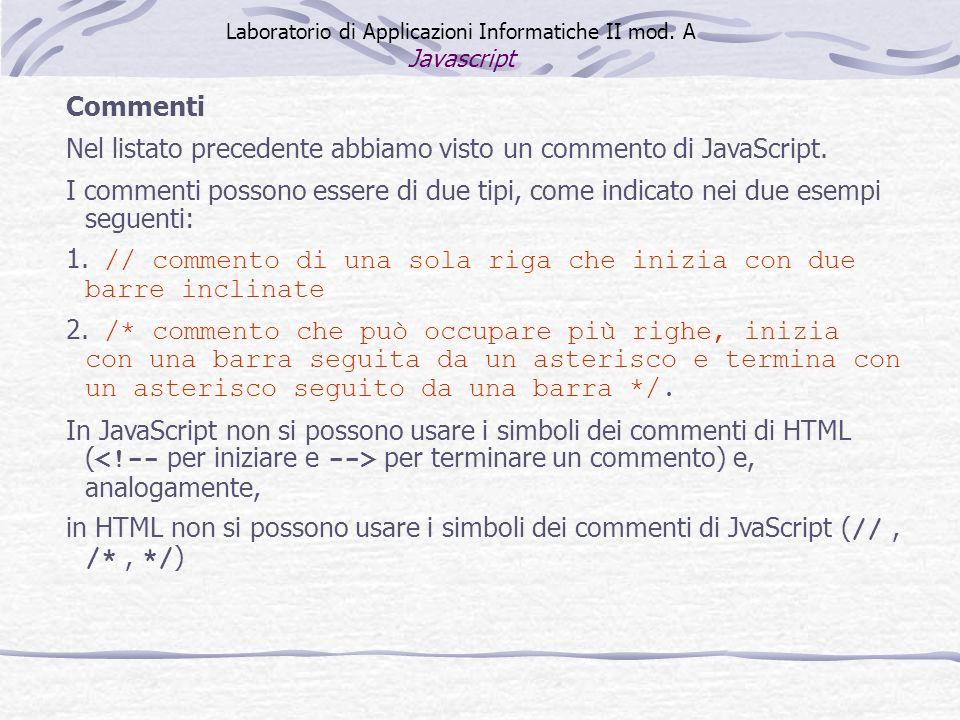 Commenti Nel listato precedente abbiamo visto un commento di JavaScript. I commenti possono essere di due tipi, come indicato nei due esempi seguenti: