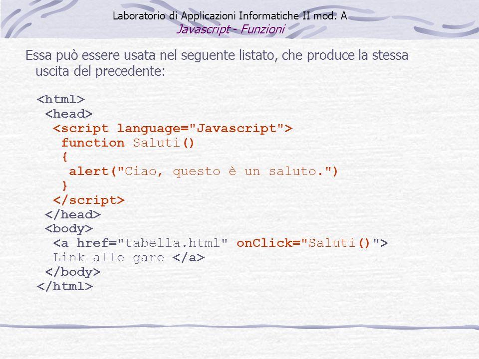 Essa può essere usata nel seguente listato, che produce la stessa uscita del precedente: function Saluti() { alert( Ciao, questo è un saluto. ) } Link alle gare Laboratorio di Applicazioni Informatiche II mod.