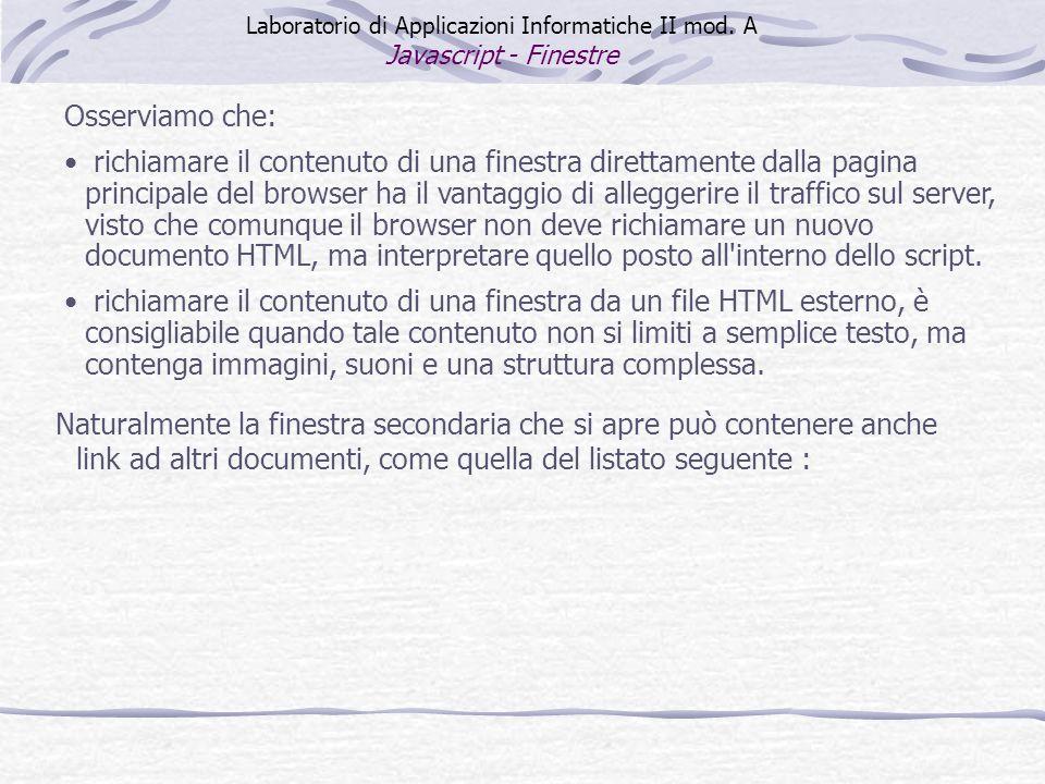 Osserviamo che: richiamare il contenuto di una finestra direttamente dalla pagina principale del browser ha il vantaggio di alleggerire il traffico sul server, visto che comunque il browser non deve richiamare un nuovo documento HTML, ma interpretare quello posto all interno dello script.