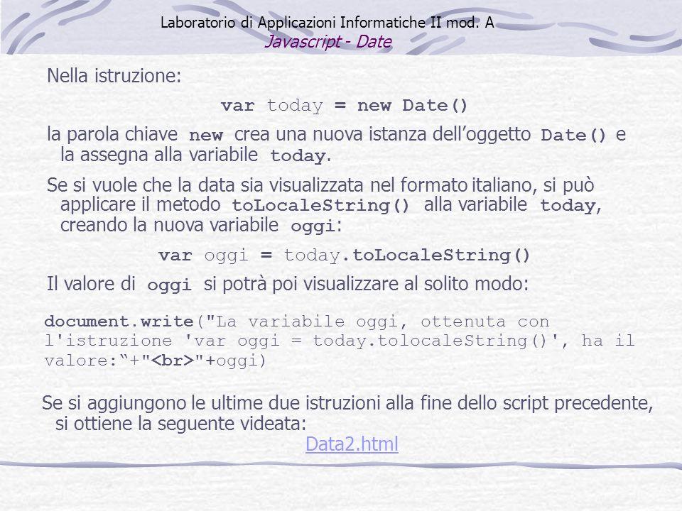 Nella istruzione: var today = new Date() la parola chiave new crea una nuova istanza delloggetto Date() e la assegna alla variabile today. Se si vuole