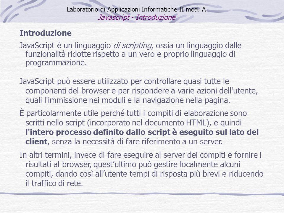 Introduzione JavaScript è un linguaggio di scripting, ossia un linguaggio dalle funzionalità ridotte rispetto a un vero e proprio linguaggio di progra