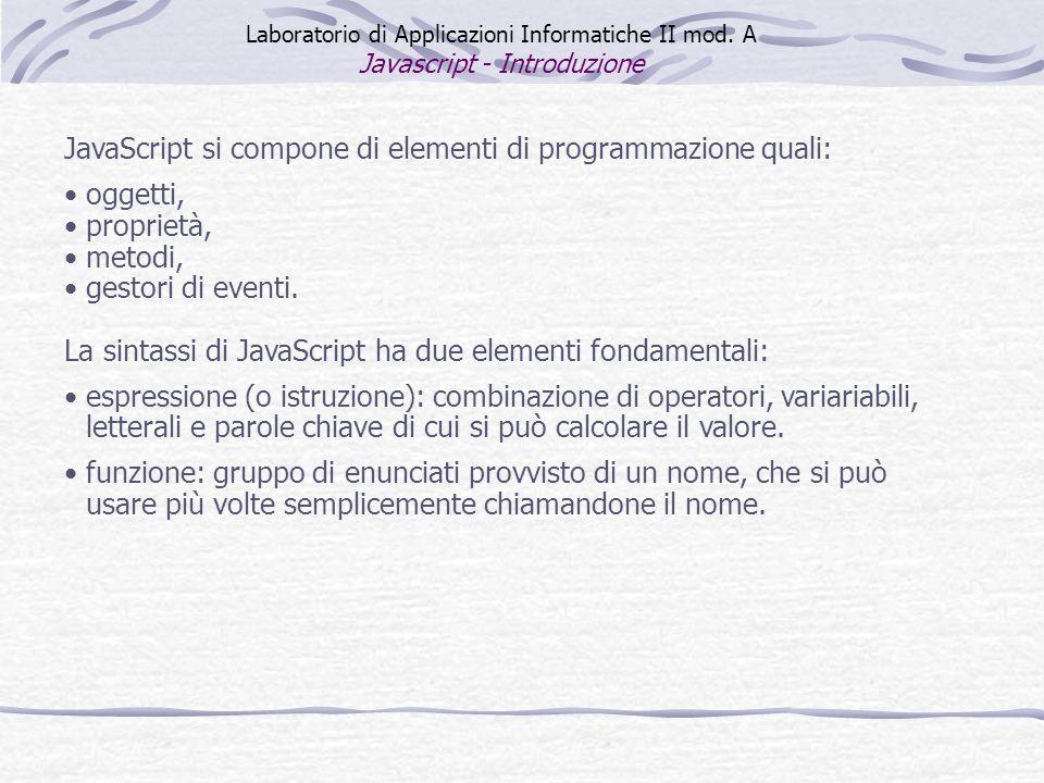 JavaScript si compone di elementi di programmazione quali: oggetti, proprietà, metodi, gestori di eventi. La sintassi di JavaScript ha due elementi fo