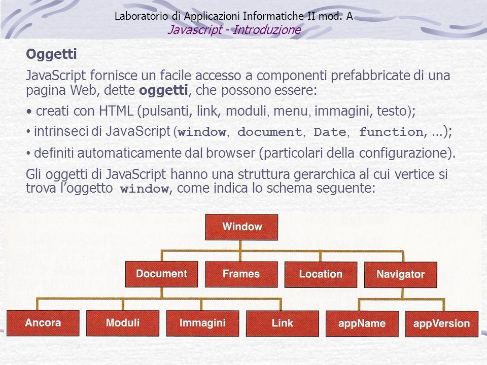 Oggetti JavaScript fornisce un facile accesso a componenti prefabbricate di una pagina Web, dette oggetti, che possono essere: creati con HTML (pulsanti, link, moduli, menu, immagini, testo ) ; intrinseci di JavaScript ( window, document, Date, function, …); definiti automaticamente dal browser (particolari della configurazione).