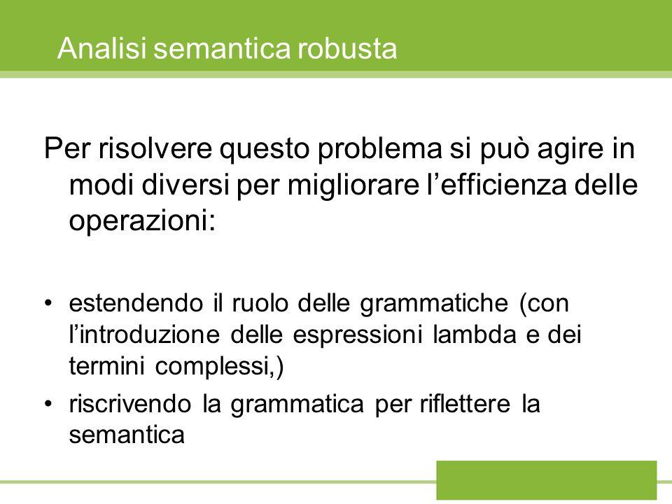 Analisi semantica robusta Per risolvere questo problema si può agire in modi diversi per migliorare lefficienza delle operazioni: estendendo il ruolo delle grammatiche (con lintroduzione delle espressioni lambda e dei termini complessi,) riscrivendo la grammatica per riflettere la semantica