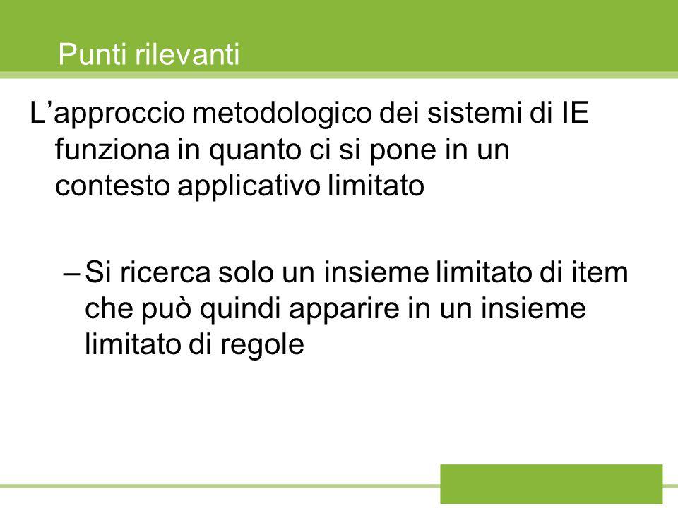 Punti rilevanti Lapproccio metodologico dei sistemi di IE funziona in quanto ci si pone in un contesto applicativo limitato –Si ricerca solo un insieme limitato di item che può quindi apparire in un insieme limitato di regole