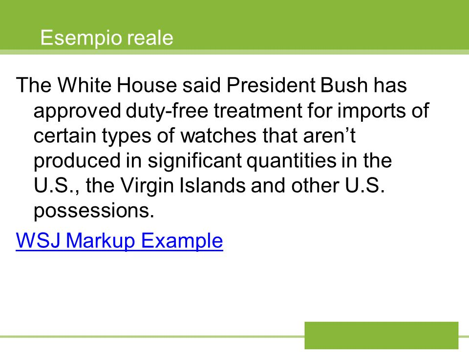 Esempio reale The White House said President Bush has approved duty-free treatment for imports of certain types of watches that arent produced in sign